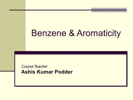Benzene & Aromaticity Course Teacher Ashis Kumar Podder.