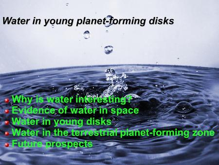Why is water interesting? Evidence of water in space Water in young disks Water in the terrestrial planet-forming zone Future prospects Water in young.