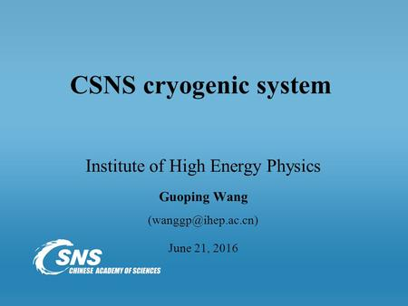 CSNS cryogenic system Institute of High Energy Physics Guoping Wang June 21, 2016.