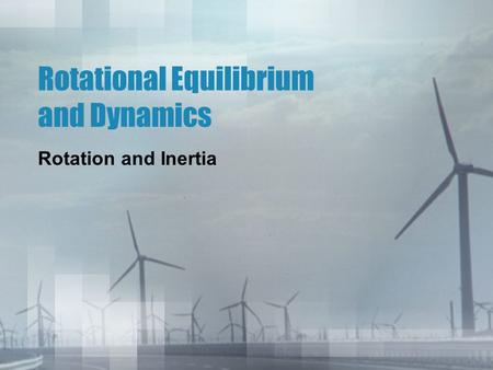 Rotational Equilibrium and Dynamics Rotation and Inertia.