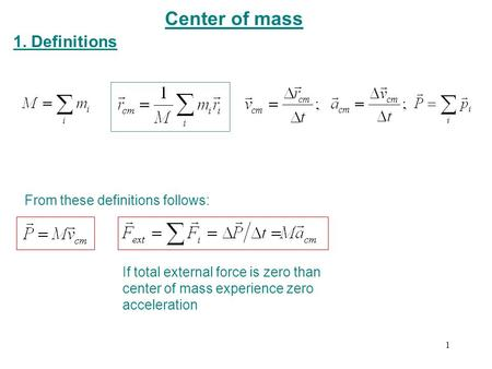 Center of mass 1. Definitions From these definitions follows: If total external force is zero than center of mass experience zero acceleration 1.