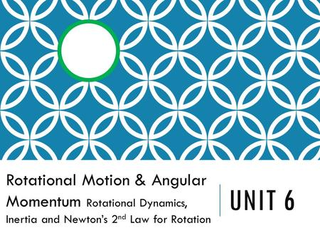 UNIT 6 Rotational Motion & Angular Momentum Rotational Dynamics, Inertia and Newton's 2 nd Law for Rotation.