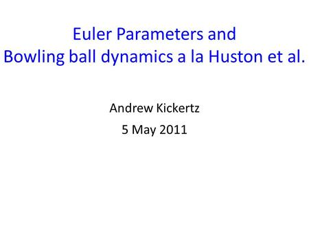 Euler Parameters and Bowling ball dynamics a la Huston et al. Andrew Kickertz 5 May 2011.