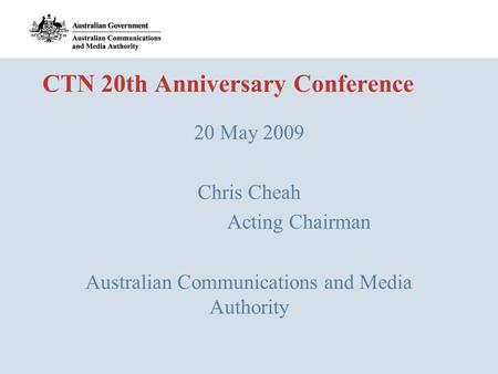CTN 20th Anniversary Conference 20 May 2009 Chris Cheah Acting Chairman Australian Communications and Media Authority.
