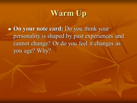 Warm Up On your note card: Do you think your personality is shaped by past experiences and cannot change? Or do you feel it changes as you age? Why? On.