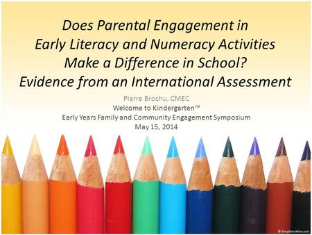 Pierre Brochu, CMEC Welcome to Kindergarten™ Early Years Family and Community Engagement Symposium May 15, 2014 Does Parental Engagement in Early Literacy.