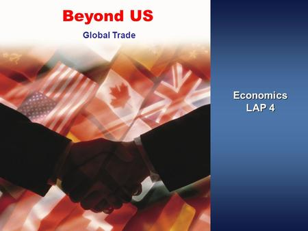 Economics LAP 4 Beyond US Global Trade. Objectives Explain why global trade is needed. Describe issues in global trade.