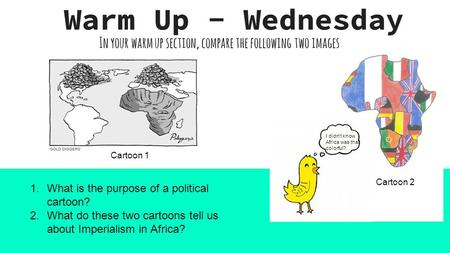 In your warm up section, compare the following two images. Warm Up - Wednesday I didn't know Africa was that colorful? Cartoon 1 Cartoon 2 1.What is the.