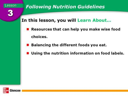 Following Nutrition Guidelines In this lesson, you will Learn About… Resources that can help you make wise food choices. Balancing the different foods.