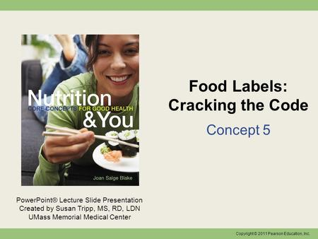 Copyright © 2011 Pearson Education, Inc. PowerPoint® Lecture Slide Presentation Created by Susan Tripp, MS, RD, LDN UMass Memorial Medical Center Food.