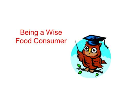Being a Wise Food Consumer. Food labels say more about food than you may realize. By knowing how to use them, you can be a smart consumer.