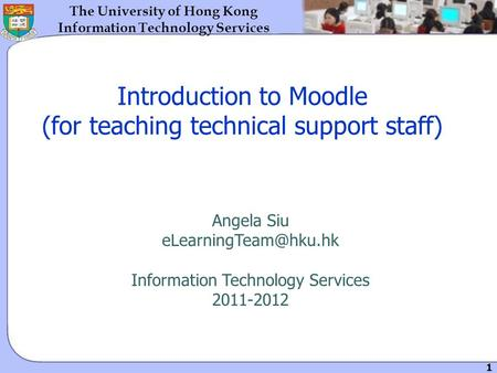 1 The University of Hong Kong Information Technology Services Introduction to Moodle (for teaching technical support staff) Angela Siu