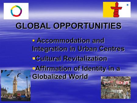 GLOBAL OPPORTUNITIES  Accommodation and Integration in Urban Centres  Cultural Revitalization  Affirmation of Identity in a Globalized World.