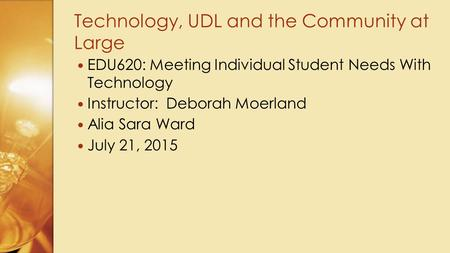 EDU620: Meeting Individual Student Needs With Technology Instructor: Deborah Moerland Alia Sara Ward July 21, 2015 Technology, UDL and the Community at.
