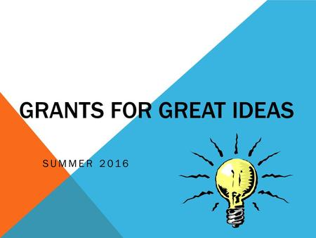 GRANTS FOR GREAT IDEAS SUMMER 2016. WORKSHOP OBJECTIVES To provide a format for writing both Grant Express and GFGI proposals. To offer insights for creating.