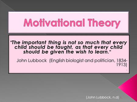 (John Lubbock, n.d) 1.. Motivational theory studies what motivates people to behave in certain ways. The two main areas of research are intrinsic and.