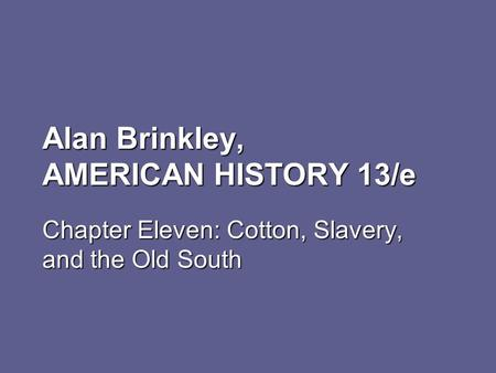 Alan Brinkley, AMERICAN HISTORY 13/e Chapter Eleven: Cotton, Slavery, and the Old South.