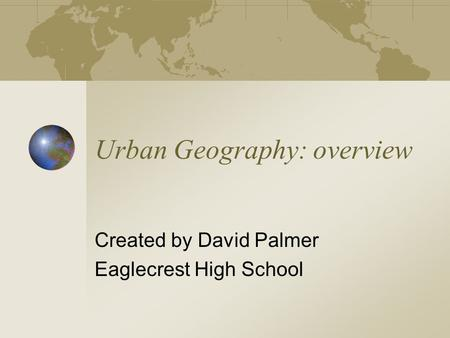 Urban Geography: overview Created by David Palmer Eaglecrest High School.