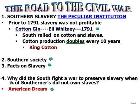 1. SOUTHERN SLAVERY <strong>THE</strong> PECULIAR INSTITUTION  Prior to 1791 slavery was not profitable  Cotton Gin----Eli Whitney---1791  South relied on cotton and.