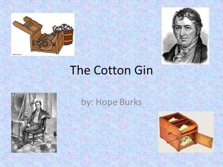 The Cotton Gin by: Hope Burks. Who Invented It Eli Whitney's invented the Cotton Gin. He was born in Westborough,Massachusetls in 1765 he died in January.