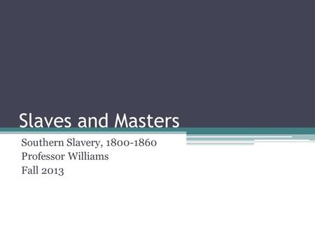 Slaves and Masters Southern Slavery, 1800-1860 Professor Williams Fall 2013.