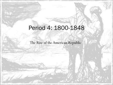 The Rise of the American Republic Period 4: 1800-1848.