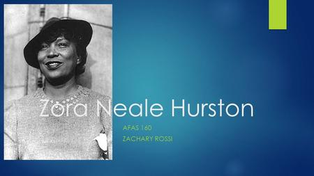 Zora Neale Hurston AFAS 160 ZACHARY ROSSI. Early Life  Zora was born on January 7 th 1891 in Notasluga, Alabama  Moved to Eatonville, Florida with her.