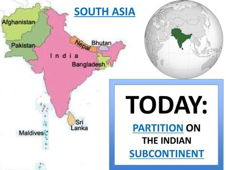 TODAY: PARTITION ON THE INDIAN SUBCONTINENT SOUTH ASIA.