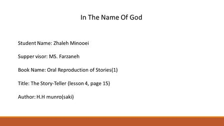 In The Name Of God Student Name: Zhaleh Minooei Supper visor: MS. Farzaneh Book Name: Oral Reproduction of Stories(1) Title: The Story-Teller (lesson 4,
