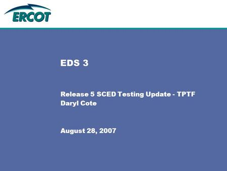 EDS 3 Release 5 SCED Testing Update - TPTF Daryl Cote August 28, 2007.