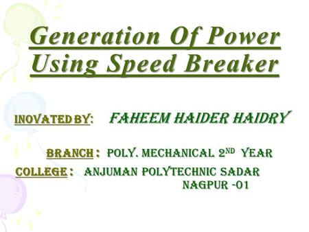 Generation Of Power Using Speed Breaker INOVATED BY : faheem haider haidry INOVATED BY : faheem haider haidry branch : Poly. Mechanical 2 nd year branch.