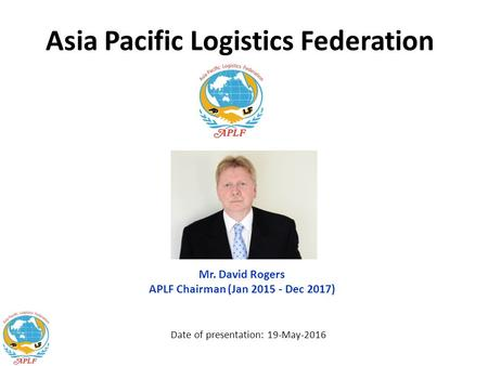 Asia Pacific Logistics Federation Date of presentation: 19-May-2016 Mr. David Rogers APLF Chairman (Jan 2015 - Dec 2017)