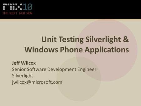 Unit Testing Silverlight & Windows Phone Applications Jeff Wilcox Senior Software Development Engineer Silverlight