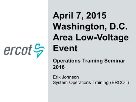 April 7, 2015 Washington, D.C. Area Low-Voltage Event Operations Training Seminar 2016 Erik Johnson System Operations Training (ERCOT)