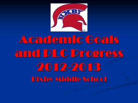 Academic Goals and PLC Progress 2012-2013 Bixby Middle School.