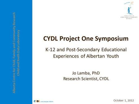 Alberta Centre for Child, Family and Community Research Child and Youth Data Laboratory CYDL Project One Symposium K-12 and Post-Secondary Educational.