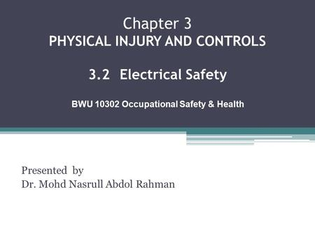 Chapter 3 PHYSICAL INJURY AND CONTROLS 3.2Electrical Safety Presented by Dr. Mohd Nasrull Abdol Rahman BWU 10302 Occupational Safety & Health.