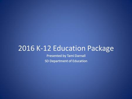 2016 K-12 Education Package Presented by Tami Darnall SD Department of Education.