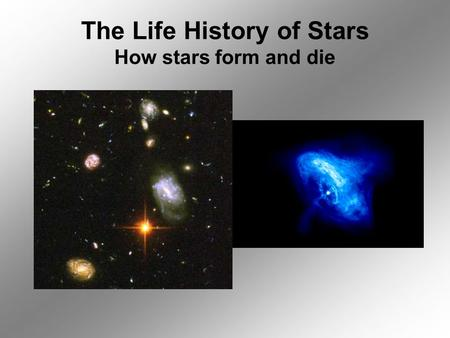 The Life History of Stars How stars form and die.