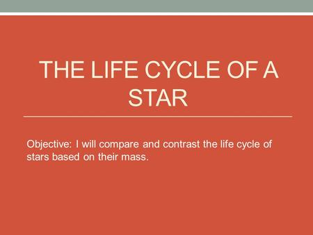 THE LIFE CYCLE OF A STAR Objective: I will compare and contrast the life cycle of stars based on their mass.