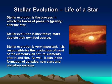 Stellar Evolution – Life of a Star Stellar evolution is the process in which the forces of pressure (gravity) alter the star. Stellar evolution is inevitable;