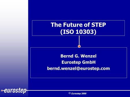  Eurostep 2000 The Future of STEP (ISO 10303) Bernd G. Wenzel Eurostep GmbH