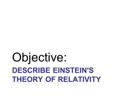 DESCRIBE EINSTEIN'S THEORY OF RELATIVITY Objective: