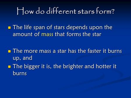 How do different stars form? The life span of stars depends upon the amount of mass that forms the star The life span of stars depends upon the amount.