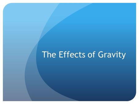 The Effects of Gravity. Identify the source of gravitational forces and fields Identify the source of gravitational forces and fields. Identify the strongest.
