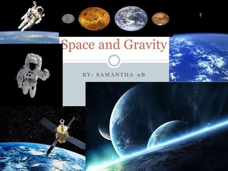 BY: SAMANTHA 9B Space and Gravity. Definitions Gravity- the force that attracts a body towards the centre of the earth, or towards any other physical.