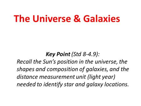 The Universe & Galaxies Key Point (Std 8-4.9): Recall the Sun's position in the universe, the shapes and composition of galaxies, and the distance measurement.