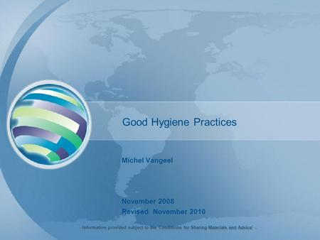 Good Hygiene Practices Michel Vangeel November 2008 Revised November 2010 - Information provided subject to the 'Conditions for Sharing Materials and Advice'