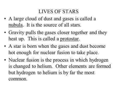 LIVES OF STARS A large cloud of dust and gases is called a nubula. It is the source of all stars. Gravity pulls the gases closer together and they heat.