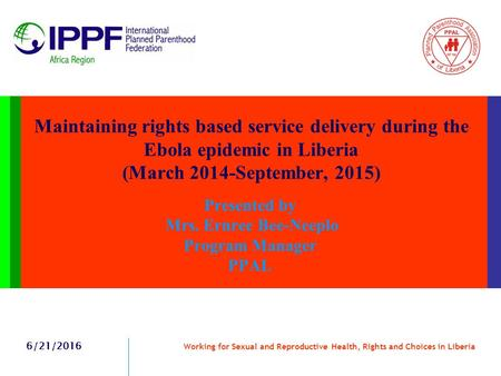 Maintaining rights based service delivery during the Ebola epidemic in Liberia (March 2014-September, 2015) Presented by Mrs. Ernree Bee-Neeplo Program.